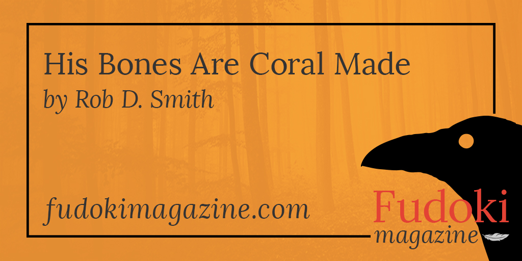 His Bones Are Coral Made by Rob D. Smith
