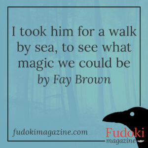 I took him for a walk by sea, to see what magic we could be by Fay Brown